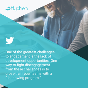 """One of the greatest challenges to engagement is the lack of development opportunities. One way to fight disengagement from these challenges is to cross-train your teams with a """"shadowing program""""."""
