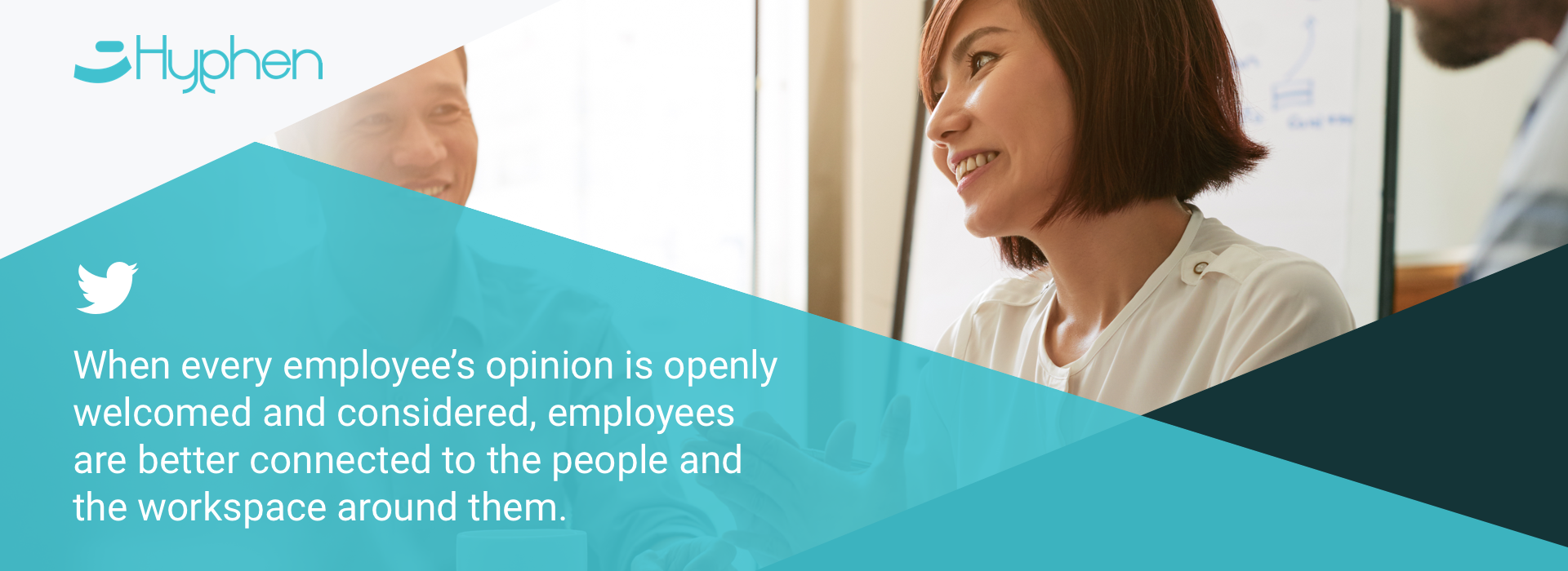 When every employee's opinion is openly welcomed and considered, employees are better connected to the people and the workspace around them.